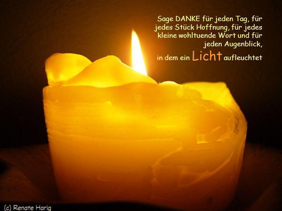 Sage DANKE für jeden Tag, für jedes Stück Hoffnung, für jedes kleine wohltuende Wort und für jeden Augenblick, in dem ein Licht aufleuchtet