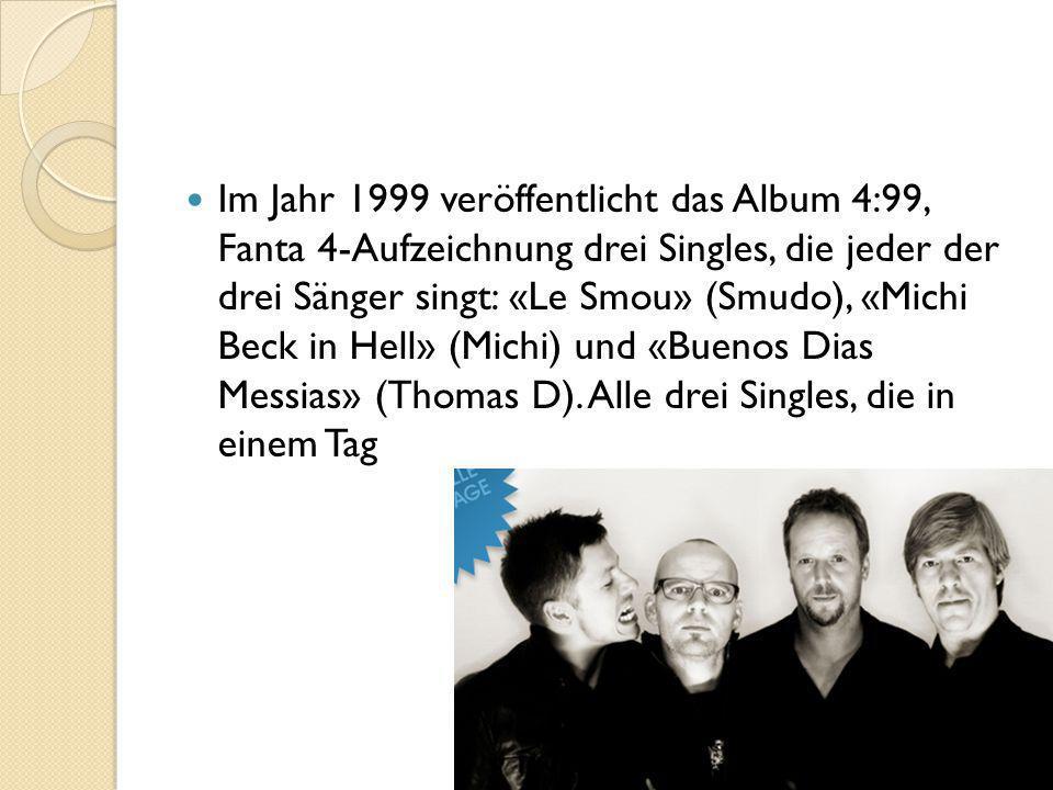 Im Jahr 1999 veröffentlicht das Album 4:99, Fanta 4-Aufzeichnung drei Singles, die jeder der drei Sänger singt: «Le Smou» (Smudo), «Michi Beck in Hell» (Michi) und «Buenos Dias Messias» (Thomas D).