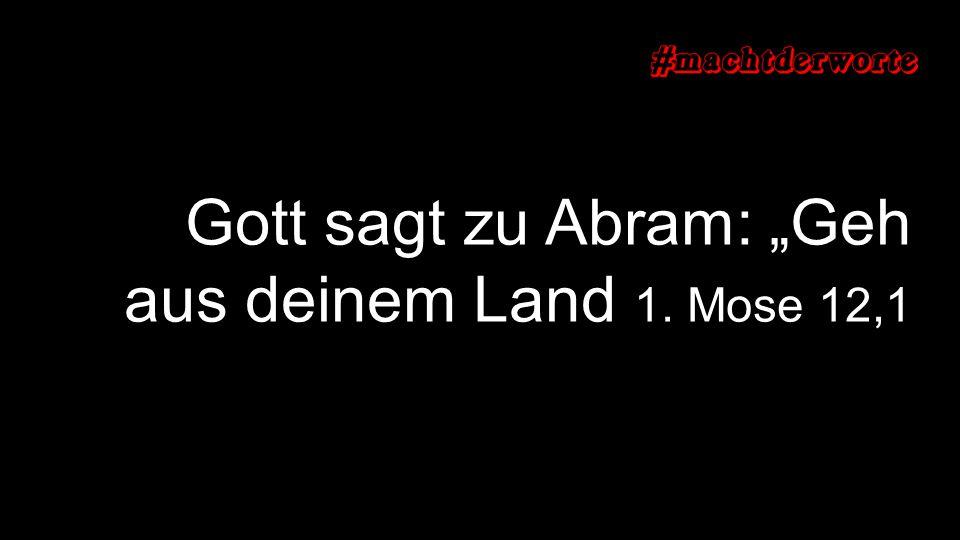 """Gott sagt zu Abram: """"Geh aus deinem Land 1. Mose 12,1"""