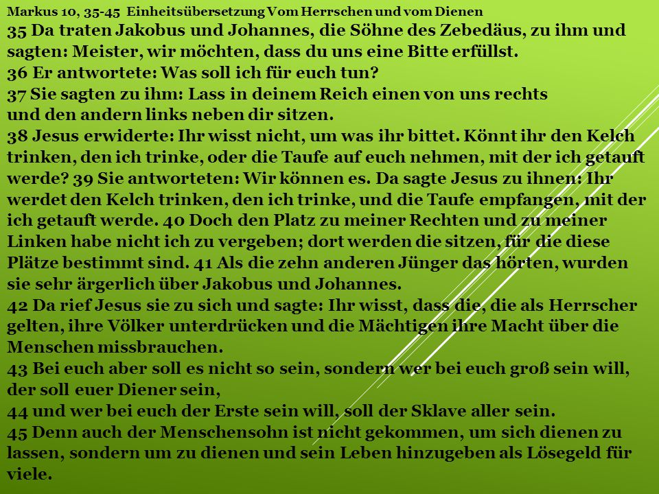 Markus 10, 35-45 Einheitsübersetzung Vom Herrschen und vom Dienen 35 Da traten Jakobus und Johannes, die Söhne des Zebedäus, zu ihm und sagten: Meister, wir möchten, dass du uns eine Bitte erfüllst. 36 Er antwortete: Was soll ich für euch tun 37 Sie sagten zu ihm: Lass in deinem Reich einen von uns rechts und den andern links neben dir sitzen. 38 Jesus erwiderte: Ihr wisst nicht, um was ihr bittet. Könnt ihr den Kelch trinken, den ich trinke, oder die Taufe auf euch nehmen, mit der ich getauft werde 39 Sie antworteten: Wir können es. Da sagte Jesus zu ihnen: Ihr werdet den Kelch trinken, den ich trinke, und die Taufe empfangen, mit der ich getauft werde. 40 Doch den Platz zu meiner Rechten und zu meiner Linken habe nicht ich zu vergeben; dort werden die sitzen, für die diese Plätze bestimmt sind. 41 Als die zehn anderen Jünger das hörten, wurden sie sehr ärgerlich über Jakobus und Johannes. 42 Da rief Jesus sie zu sich und sagte: Ihr wisst, dass die, die als Herrscher gelten, ihre Völker unterdrücken und die Mächtigen ihre Macht über die Menschen missbrauchen. 43 Bei euch aber soll es nicht so sein, sondern wer bei euch groß sein will, der soll euer Diener sein, 44 und wer bei euch der Erste sein will, soll der Sklave aller sein. 45 Denn auch der Menschensohn ist nicht gekommen, um sich dienen zu lassen, sondern um zu dienen und sein Leben hinzugeben als Lösegeld für viele.