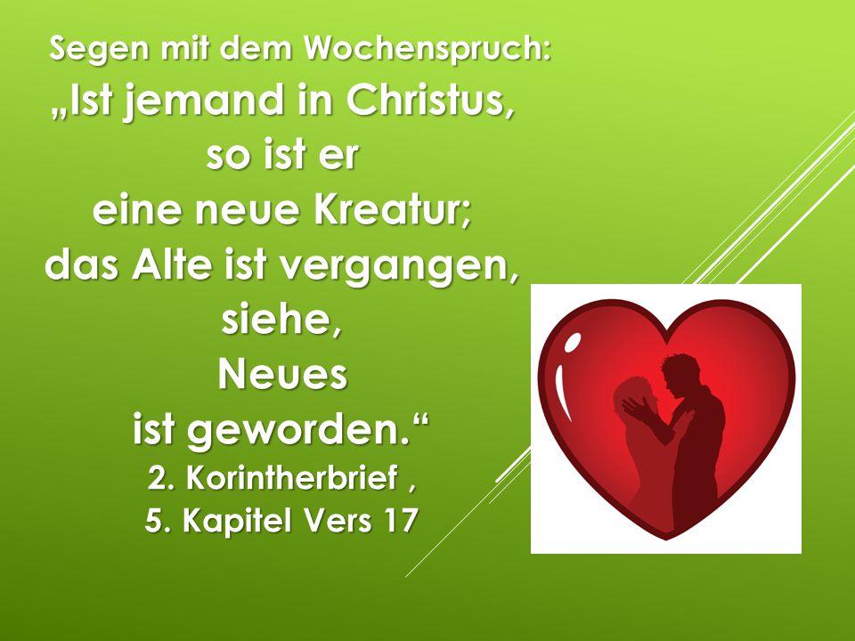 """Segen mit dem Wochenspruch: """"Ist jemand in Christus, so ist er eine neue Kreatur; das Alte ist vergangen, siehe, Neues ist geworden. 2. Korintherbrief , 5. Kapitel Vers 17"""