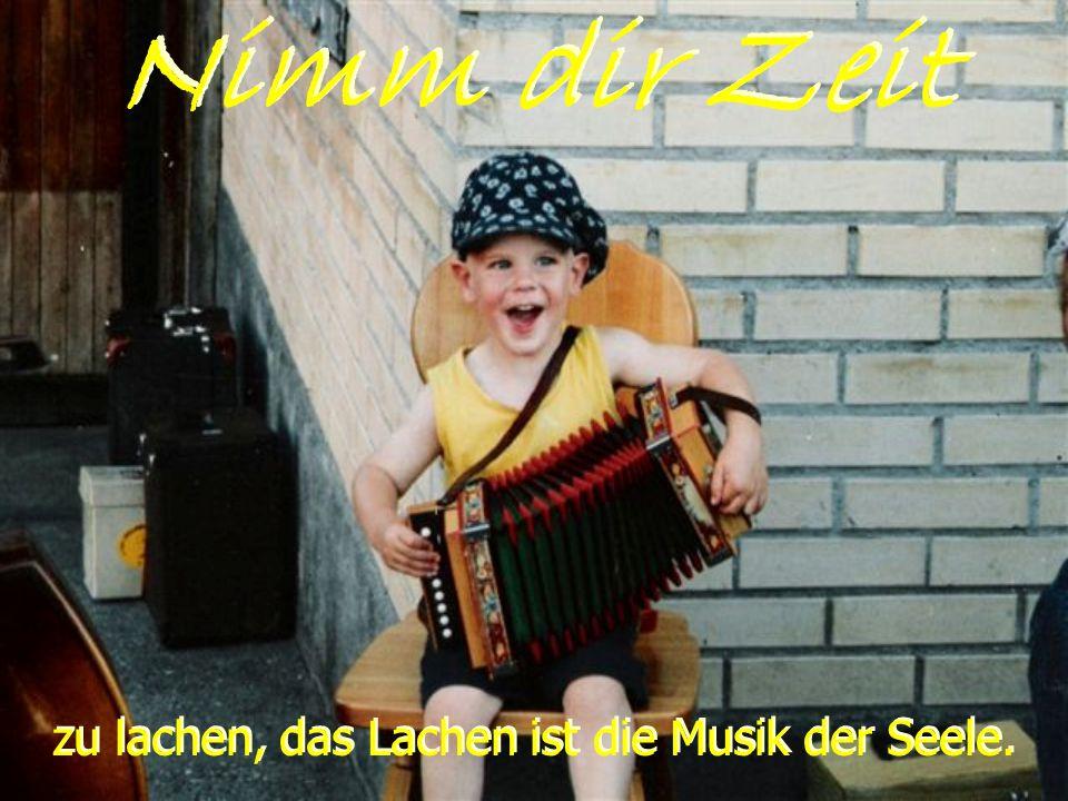 zu lachen, das Lachen ist die Musik der Seele.