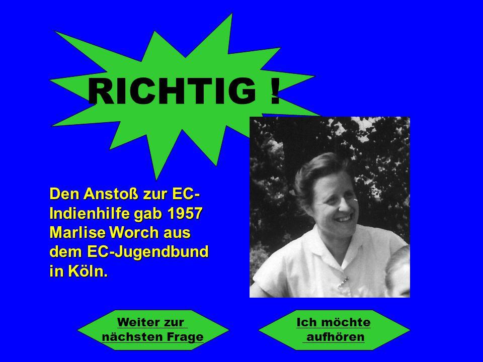 RICHTIG ! Den Anstoß zur EC-Indienhilfe gab 1957 Marlise Worch aus dem EC-Jugendbund in Köln. Weiter zur.