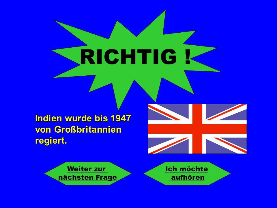 RICHTIG ! Indien wurde bis 1947 von Großbritannien regiert. Weiter zur