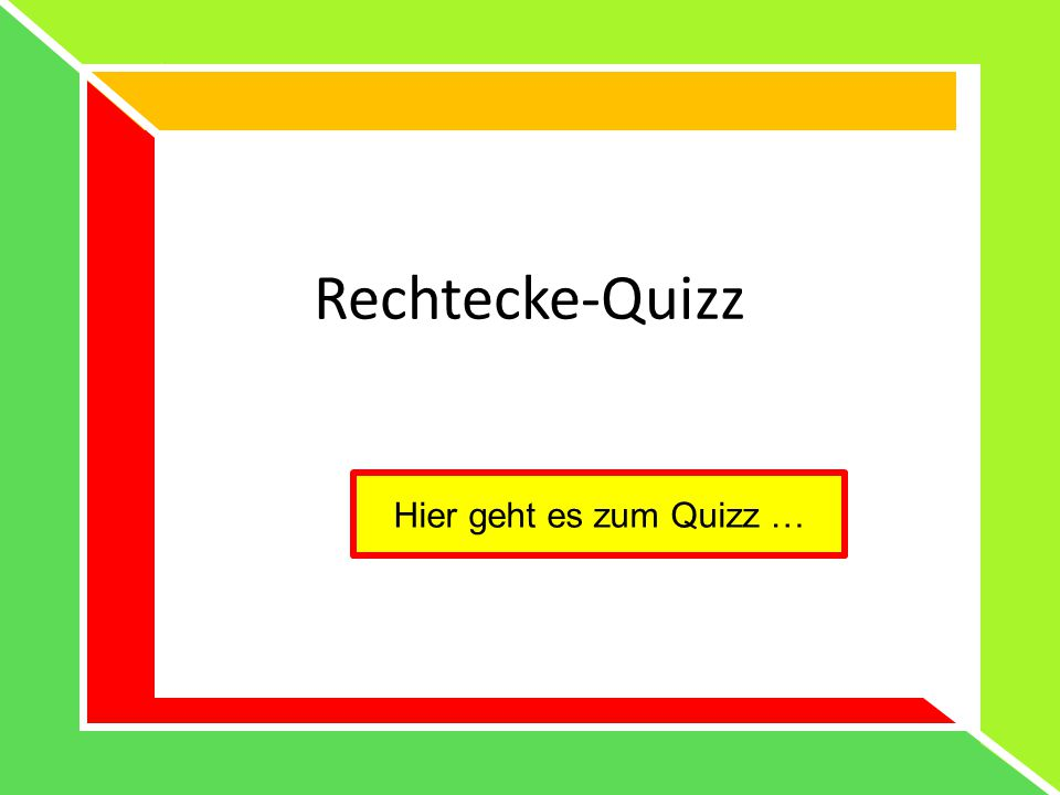 Rechtecke-Quizz Hier geht es zum Quizz …