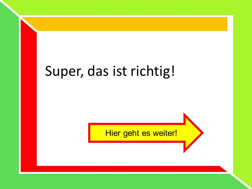 Super, das ist richtig! Hier geht es weiter!