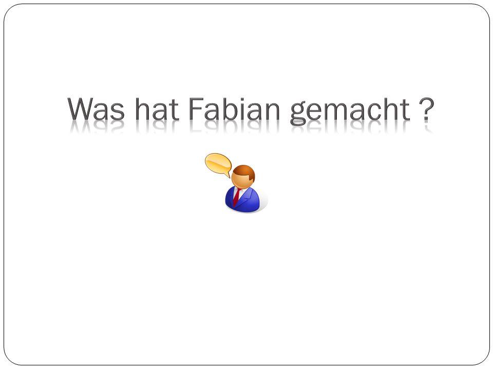Was hat Fabian gemacht
