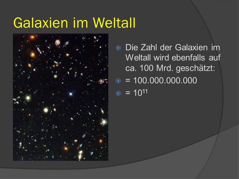Galaxien im Weltall Die Zahl der Galaxien im Weltall wird ebenfalls auf ca. 100 Mrd. geschätzt: = 100.000.000.000.