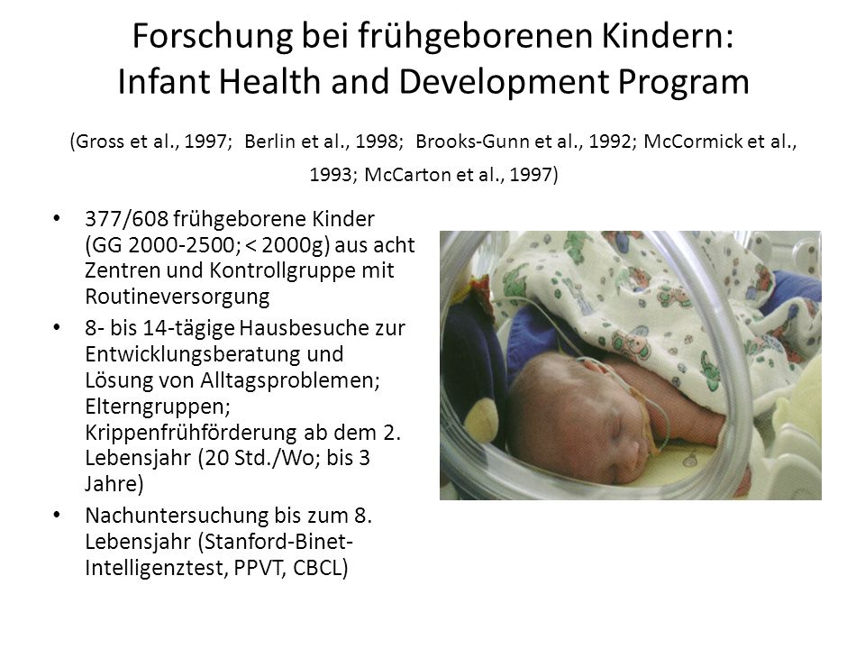 Forschung bei frühgeborenen Kindern: Infant Health and Development Program (Gross et al., 1997; Berlin et al., 1998; Brooks-Gunn et al., 1992; McCormick et al., 1993; McCarton et al., 1997)