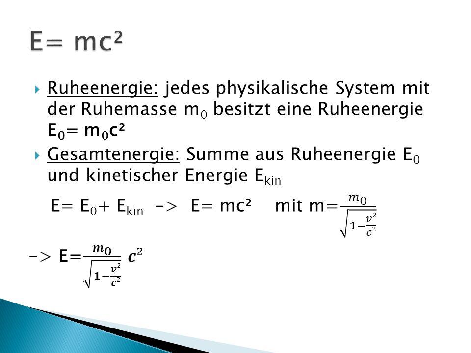 E= mc² Ruheenergie: jedes physikalische System mit der Ruhemasse m0 besitzt eine Ruheenergie E0= m0c².