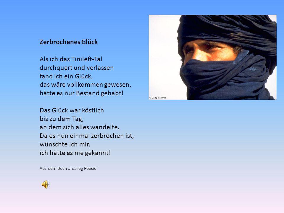 """Zerbrochenes Glück Als ich das Tinileft-Tal durchquert und verlassen fand ich ein Glück, das wäre vollkommen gewesen, hätte es nur Bestand gehabt! Das Glück war köstlich bis zu dem Tag, an dem sich alles wandelte. Da es nun einmal zerbrochen ist, wünschte ich mir, ich hätte es nie gekannt! Aus dem Buch """"Tuareg Poesie"""