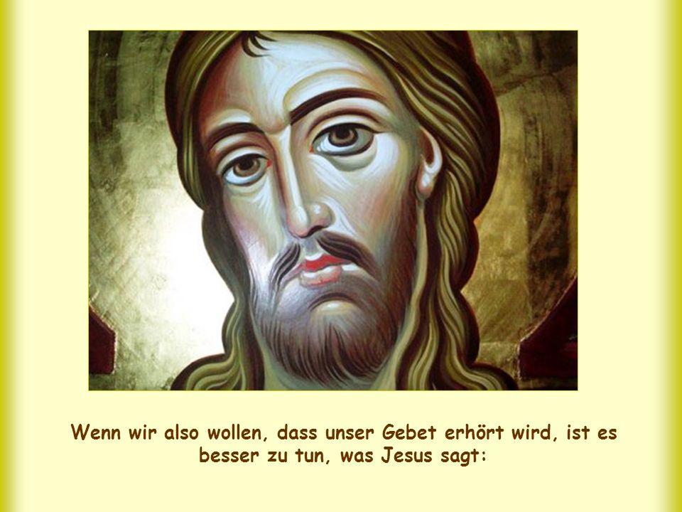 Wenn wir also wollen, dass unser Gebet erhört wird, ist es besser zu tun, was Jesus sagt: