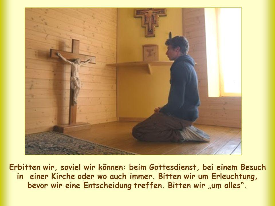 Erbitten wir, soviel wir können: beim Gottesdienst, bei einem Besuch in einer Kirche oder wo auch immer.