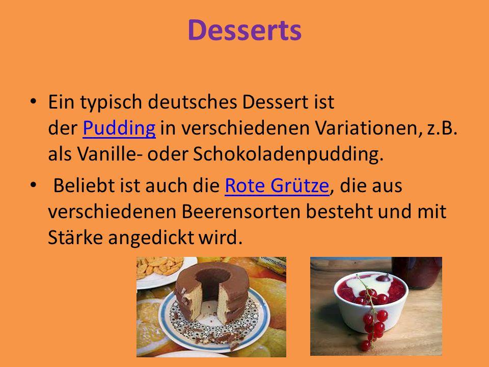 Desserts Ein typisch deutsches Dessert ist der Pudding in verschiedenen Variationen, z.B. als Vanille- oder Schokoladenpudding.
