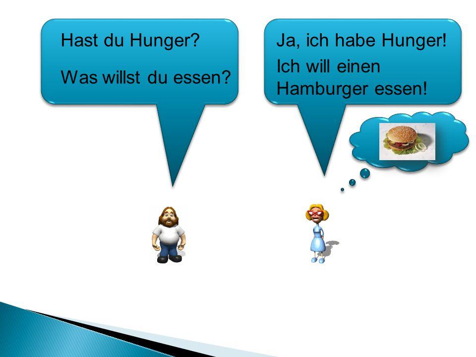 Hast du Hunger Ja, ich habe Hunger! Ich will einen Hamburger essen! Was willst du essen