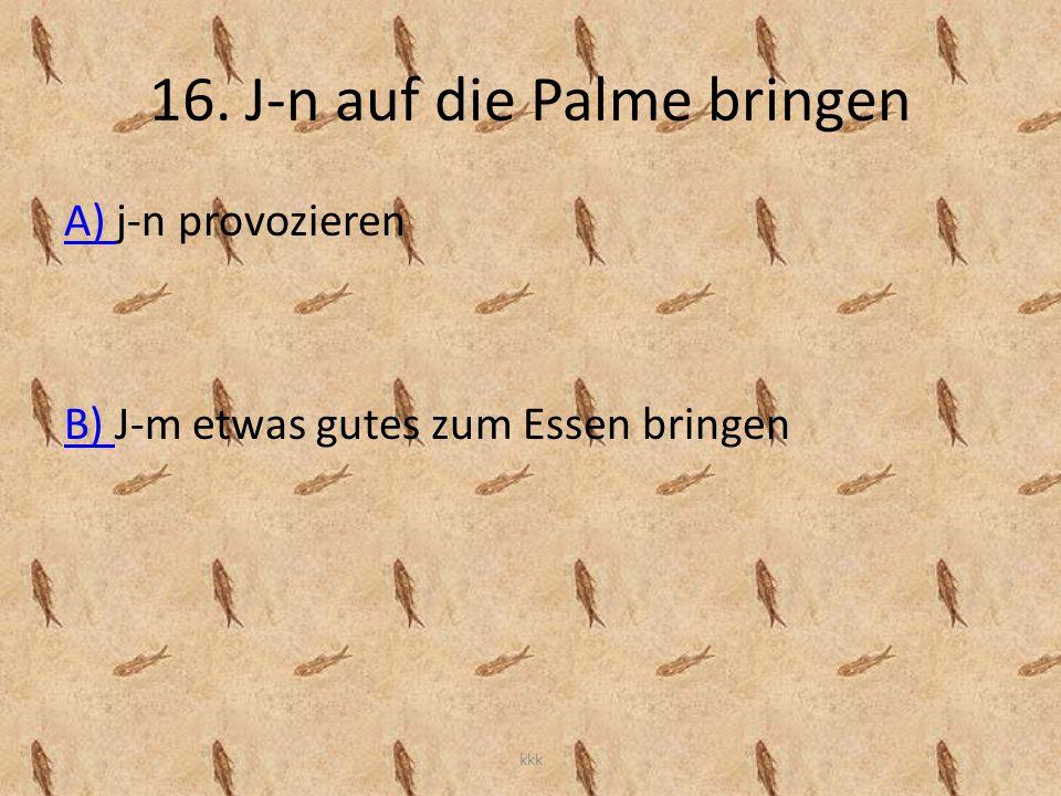 16. J-n auf die Palme bringen