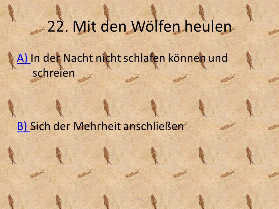 22. Mit den Wölfen heulen A) In der Nacht nicht schlafen können und schreien. B) Sich der Mehrheit anschließen.