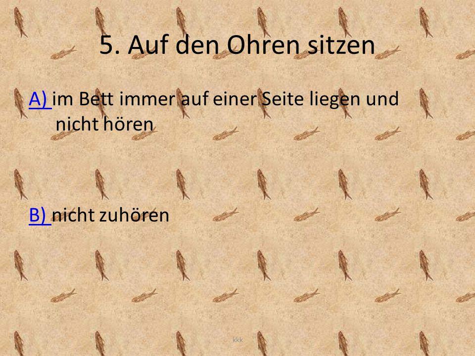 5. Auf den Ohren sitzen A) im Bett immer auf einer Seite liegen und nicht hören. B) nicht zuhören.