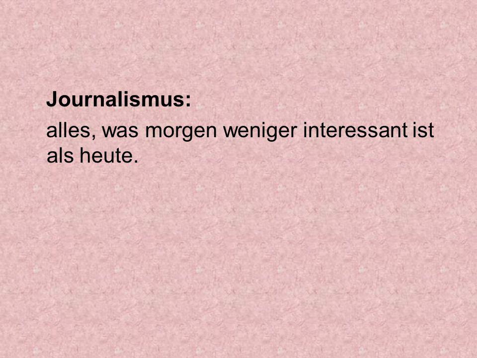 Journalismus: alles, was morgen weniger interessant ist als heute.