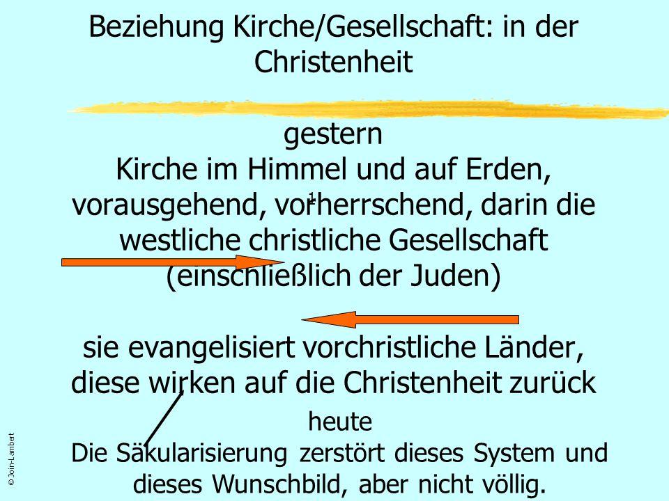 Beziehung Kirche/Gesellschaft: in der Christenheit gestern Kirche im Himmel und auf Erden, vorausgehend, vorherrschend, darin die westliche christliche Gesellschaft (einschließlich der Juden) sie evangelisiert vorchristliche Länder, diese wirken auf die Christenheit zurück
