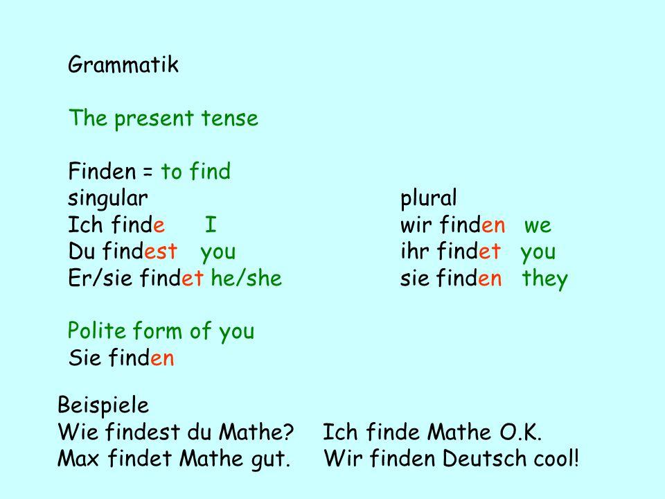 Grammatik The present tense. Finden = to find. singular plural. Ich finde I wir finden we.
