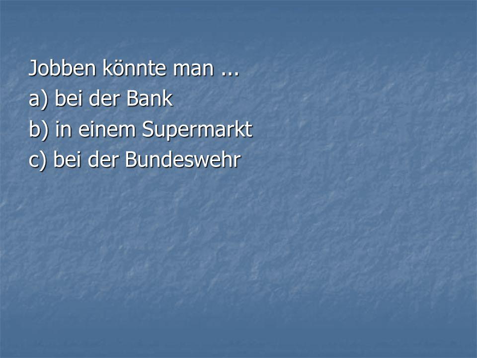 Jobben könnte man ... a) bei der Bank b) in einem Supermarkt c) bei der Bundeswehr