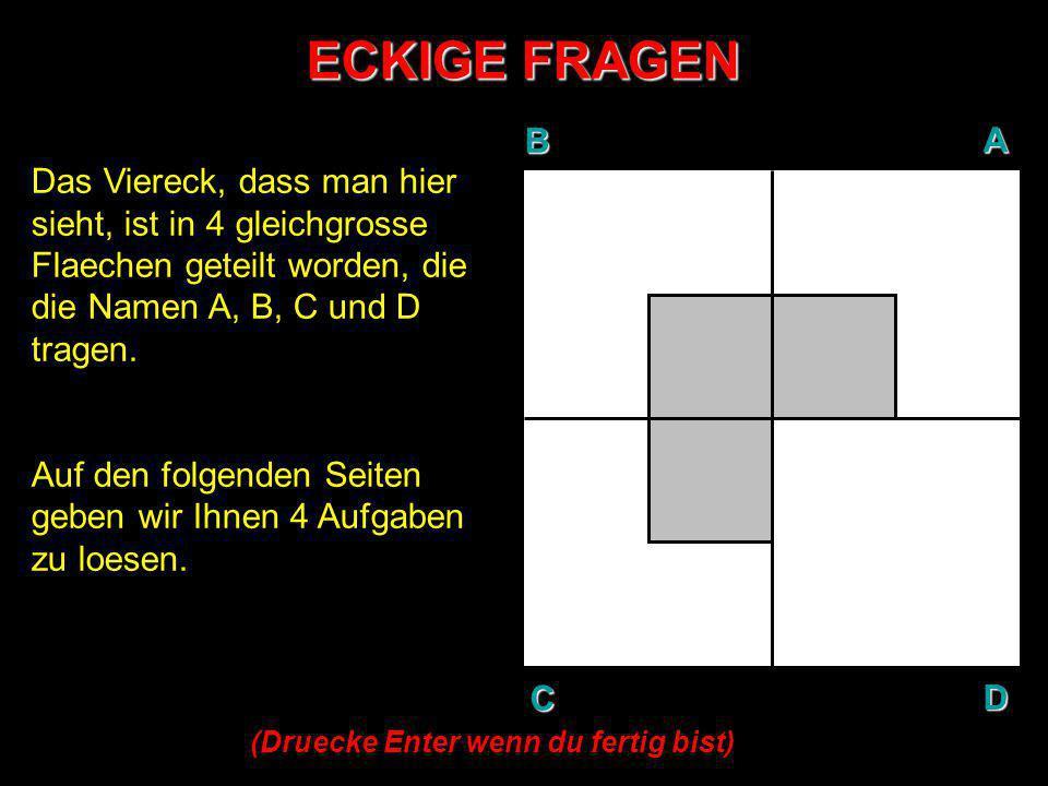 ECKIGE FRAGEN B. A. D. C. Das Viereck, dass man hier sieht, ist in 4 gleichgrosse Flaechen geteilt worden, die die Namen A, B, C und D tragen.
