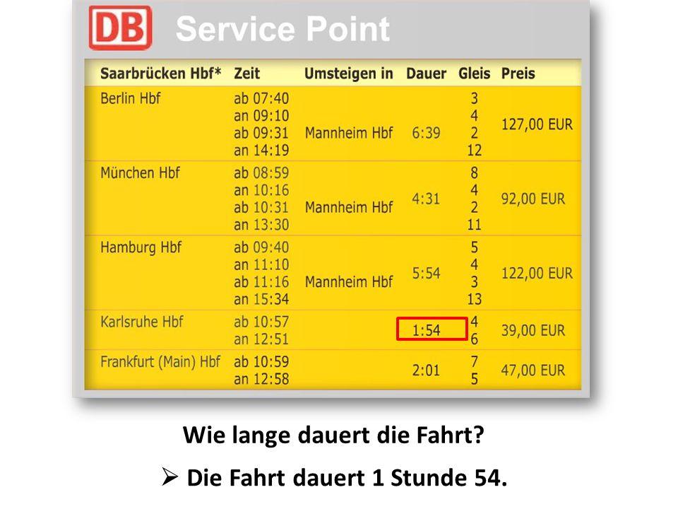 Wie lange dauert die Fahrt  Die Fahrt dauert 1 Stunde 54.