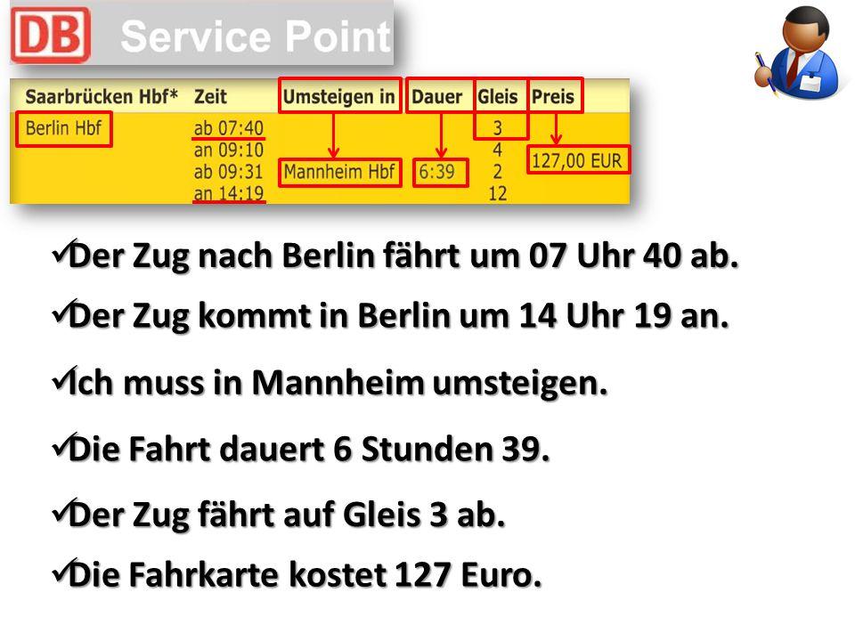 Der Zug nach Berlin fährt um 07 Uhr 40 ab.