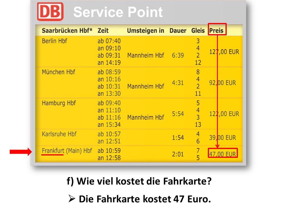 f) Wie viel kostet die Fahrkarte  Die Fahrkarte kostet 47 Euro.