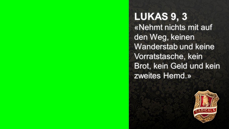 Lukas 9, 3 LUKAS 9, 3 «Nehmt nichts mit auf den Weg, keinen Wanderstab und keine Vorratstasche, kein Brot, kein Geld und kein zweites Hemd.»
