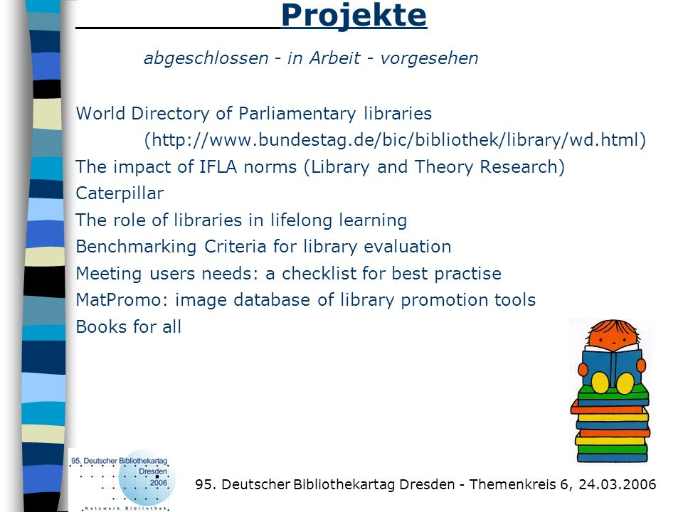 Projekte abgeschlossen - in Arbeit - vorgesehen World Directory of Parliamentary libraries (http://www.bundestag.de/bic/bibliothek/library/wd.html) The impact of IFLA norms (Library and Theory Research) Caterpillar The role of libraries in lifelong learning Benchmarking Criteria for library evaluation Meeting users needs: a checklist for best practise MatPromo: image database of library promotion tools Books for all