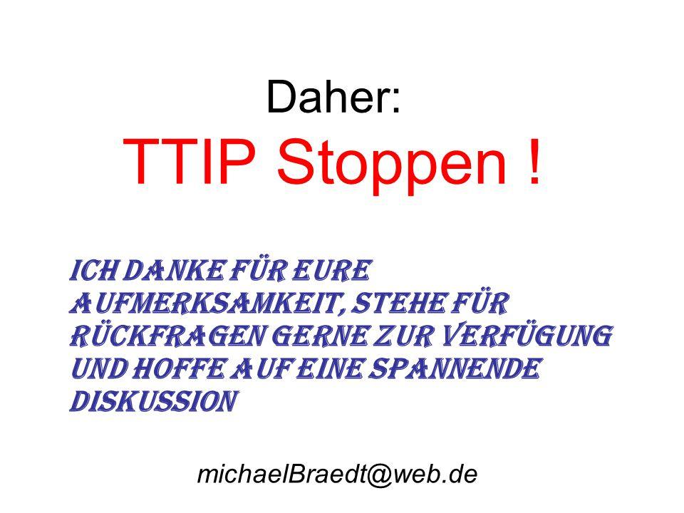 Daher: TTIP Stoppen ! Ich danke für Eure Aufmerksamkeit, stehe für Rückfragen gerne zur Verfügung und hoffe auf eine spannende Diskussion.