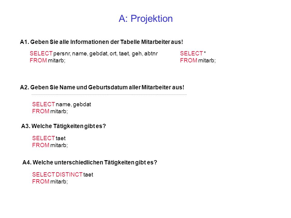 A: Projektion A1. Geben Sie alle Informationen der Tabelle Mitarbeiter aus! SELECT persnr, name, gebdat, ort, taet, geh, abtnr.