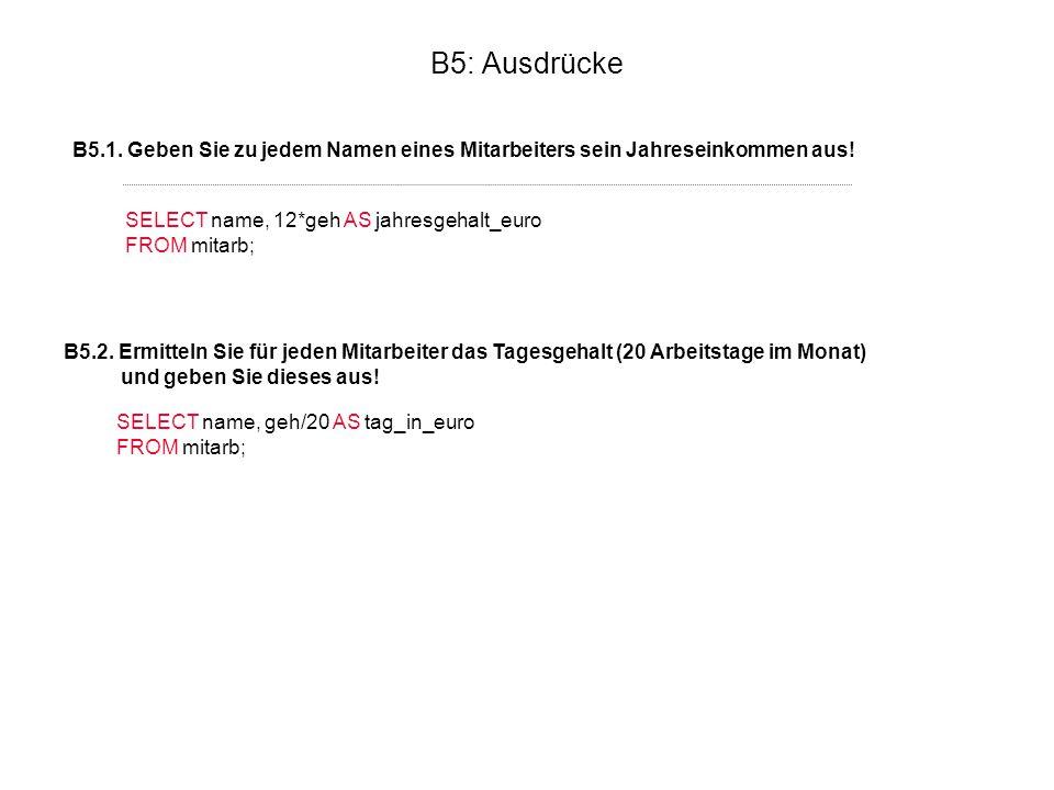 B5: Ausdrücke B5.1. Geben Sie zu jedem Namen eines Mitarbeiters sein Jahreseinkommen aus! SELECT name, 12*geh AS jahresgehalt_euro.