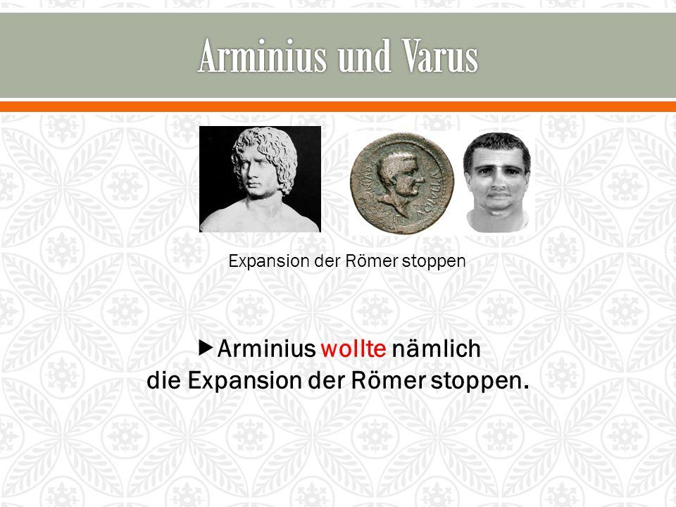 Arminius wollte nämlich die Expansion der Römer stoppen.