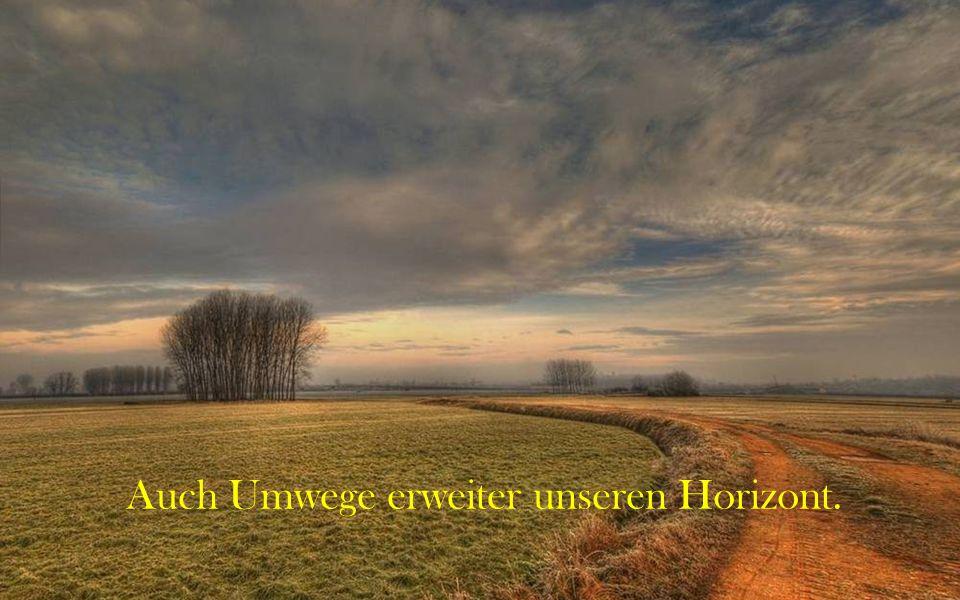 Auch Umwege erweiter unseren Horizont.