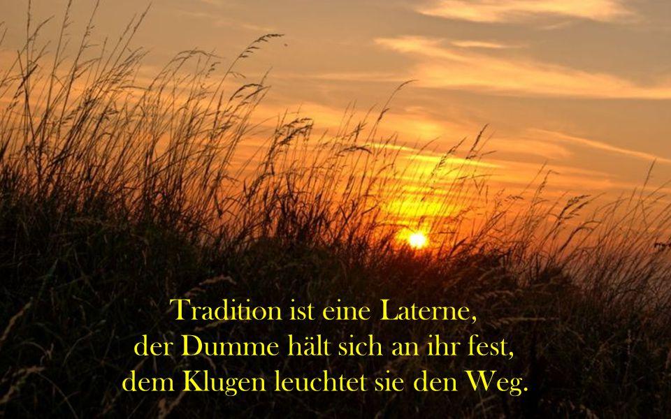 Tradition ist eine Laterne, der Dumme hält sich an ihr fest,