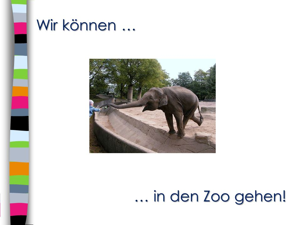 Wir können … … in den Zoo gehen!