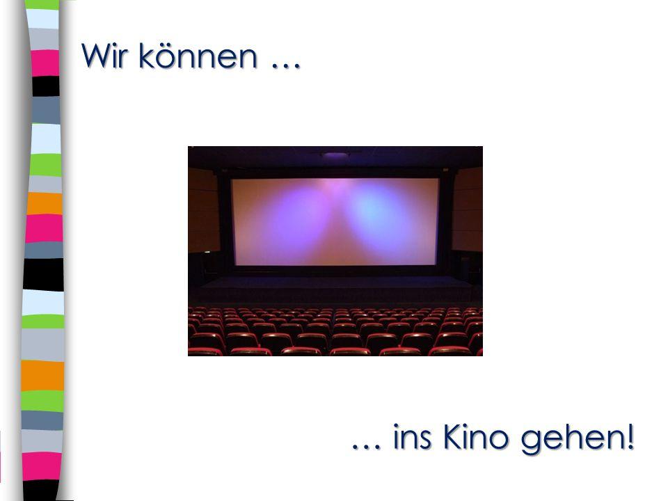 Wir können … … ins Kino gehen!