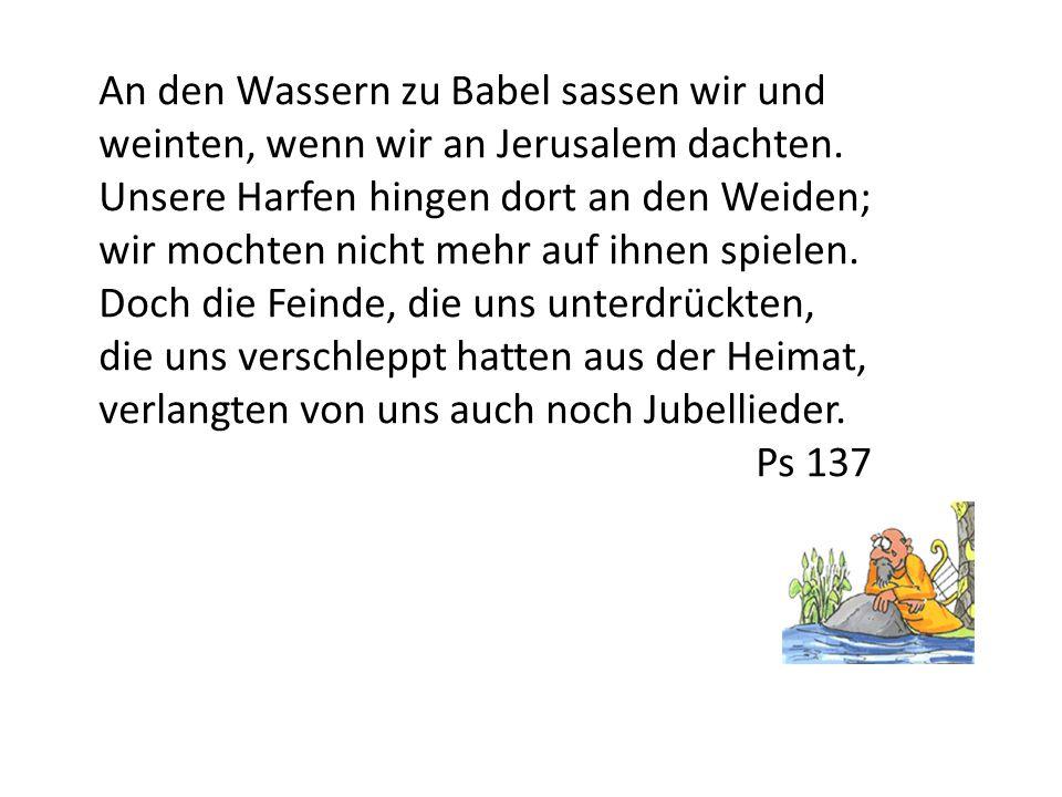 An den Wassern zu Babel sassen wir und weinten, wenn wir an Jerusalem dachten. Unsere Harfen hingen dort an den Weiden;