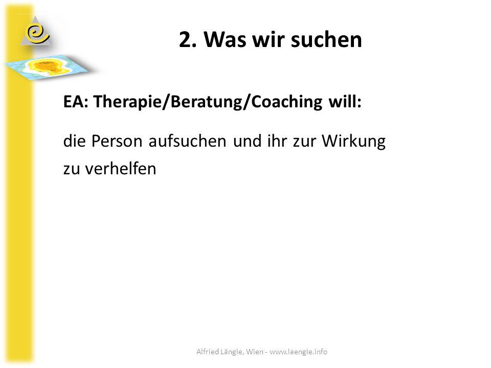 2. Was wir suchen EA: Therapie/Beratung/Coaching will: die Person aufsuchen und ihr zur Wirkung zu verhelfen