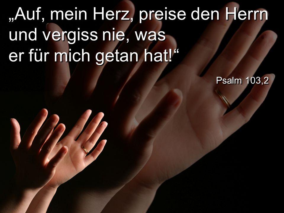 """""""Auf, mein Herz, preise den Herrn und vergiss nie, was er für mich getan hat!"""