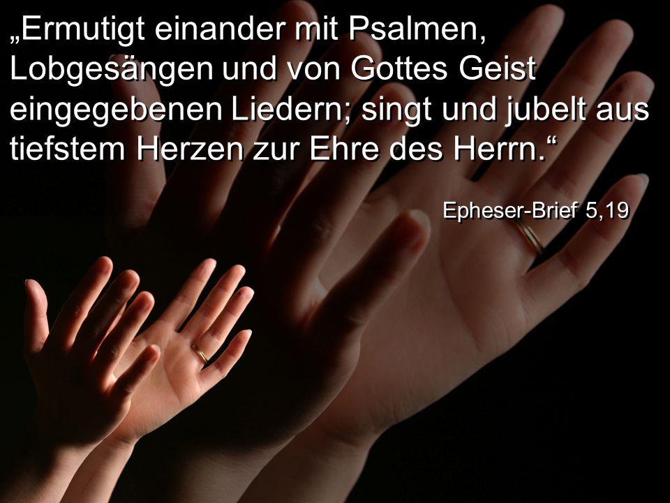 """""""Ermutigt einander mit Psalmen, Lobgesängen und von Gottes Geist eingegebenen Liedern; singt und jubelt aus tiefstem Herzen zur Ehre des Herrn."""