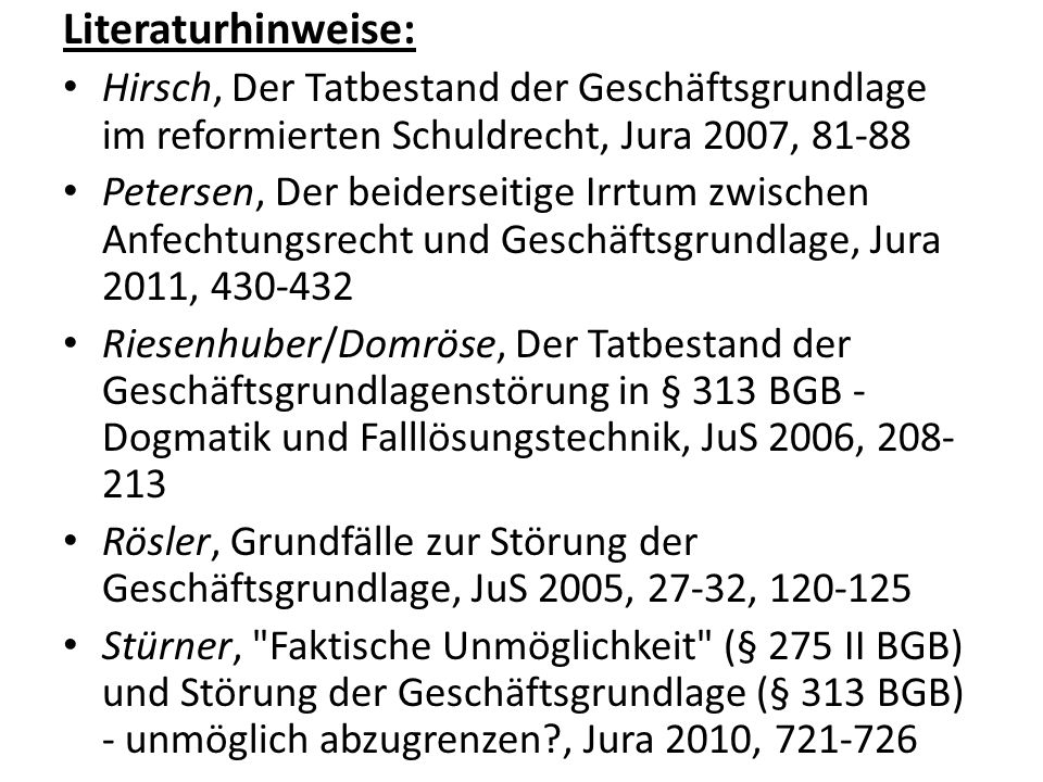 Literaturhinweise: Hirsch, Der Tatbestand der Geschäftsgrundlage im reformierten Schuldrecht, Jura 2007, 81-88.