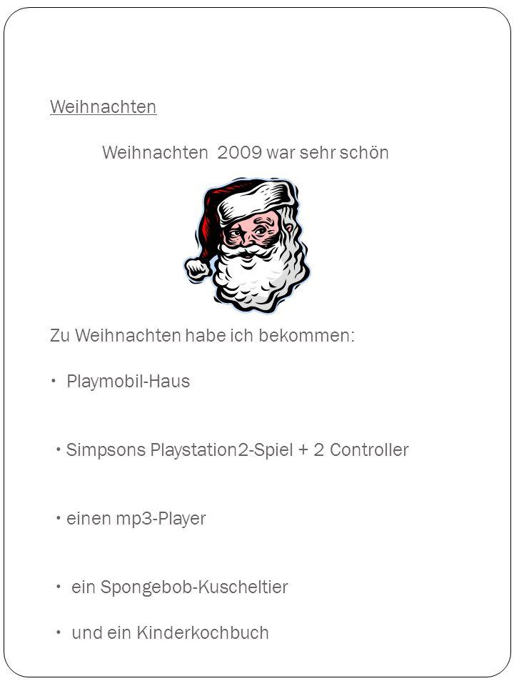 Weihnachten Weihnachten 2009 war sehr schön Zu Weihnachten habe ich bekommen:  Playmobil-Haus  Simpsons Playstation2-Spiel + 2 Controller  einen mp3-Player  ein Spongebob-Kuscheltier  und ein Kinderkochbuch