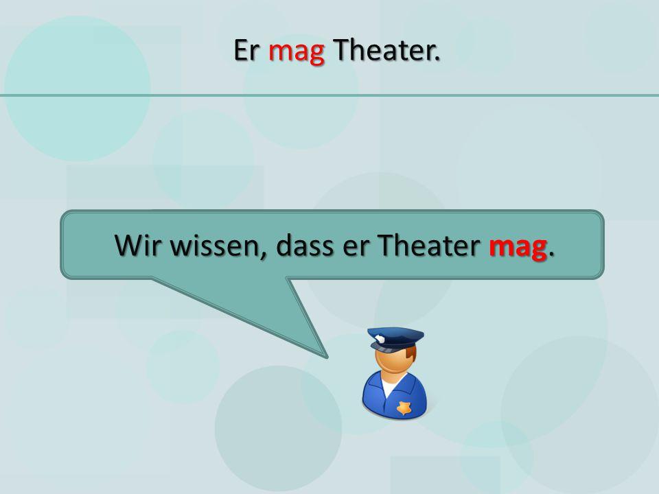 Wir wissen, dass er Theater mag.