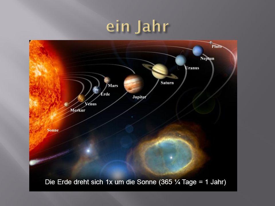 ein Jahr Die Erde dreht sich 1x um die Sonne (365 ¼ Tage = 1 Jahr)