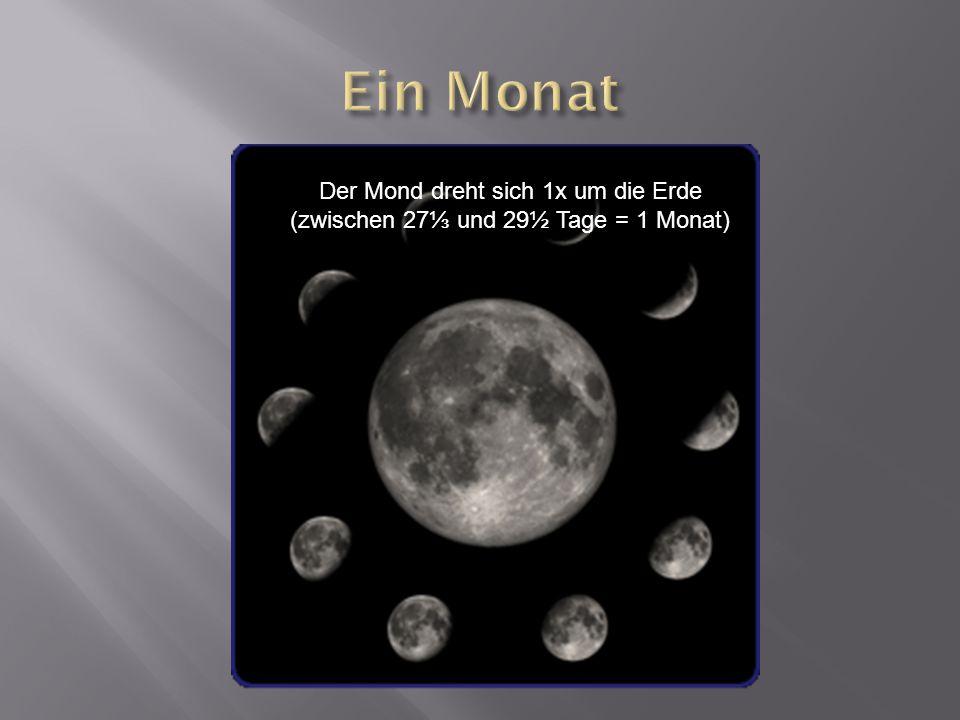 Ein Monat Der Mond dreht sich 1x um die Erde (zwischen 27⅓ und 29½ Tage = 1 Monat)