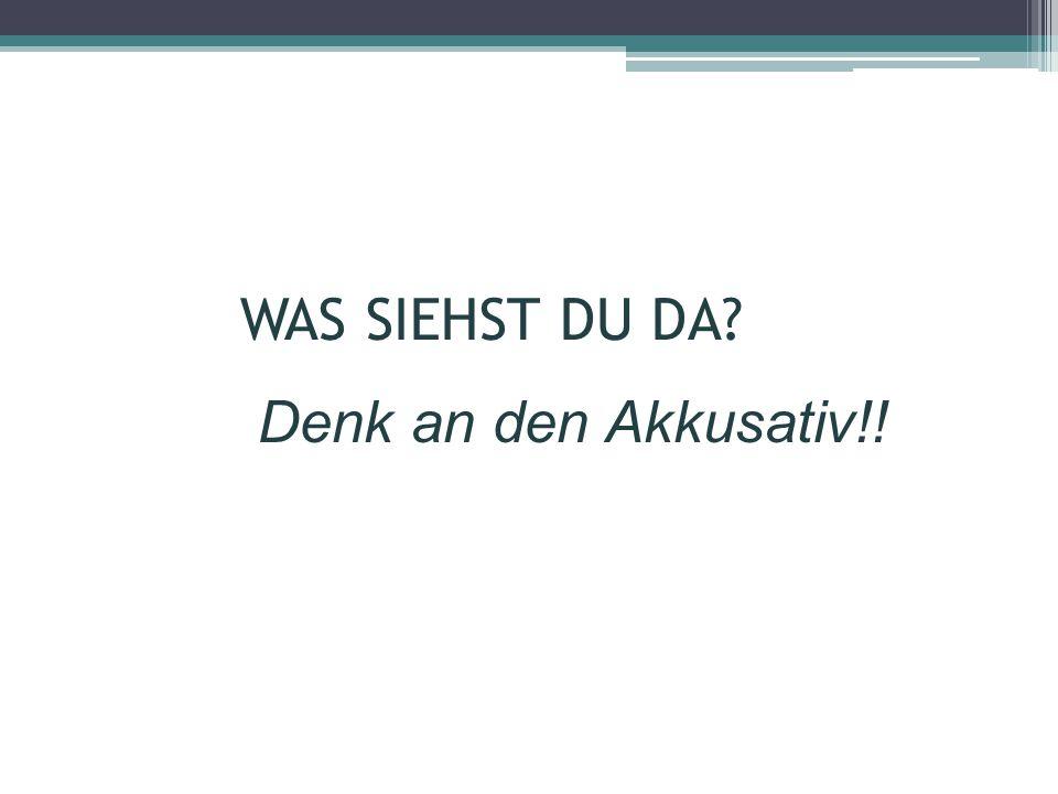 WAS SIEHST DU DA Denk an den Akkusativ!!
